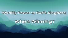 Worldly Power vs God's Kingdom Who's Winning