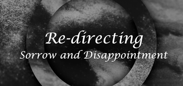 Series: Re-directing Sorrow and Disappointment